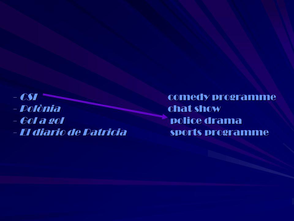 3. Match each title with a TV programme: - CSI comedy programme - Polònia chat show - Gol a gol police drama - El diario de Patricia sports programme