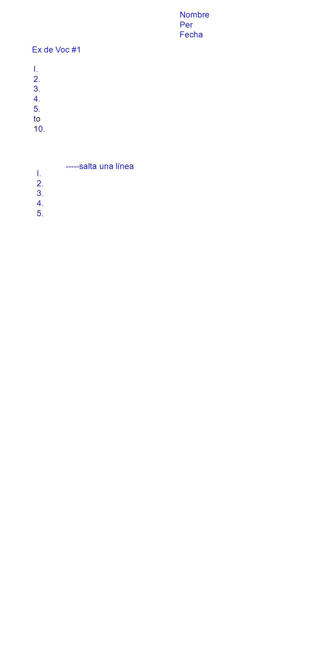 Nombre Per Fecha Ex de Voc #1 I. 2. 3. 4. 5. to 10. -----salta una línea I. 2. 3. 4. 5.