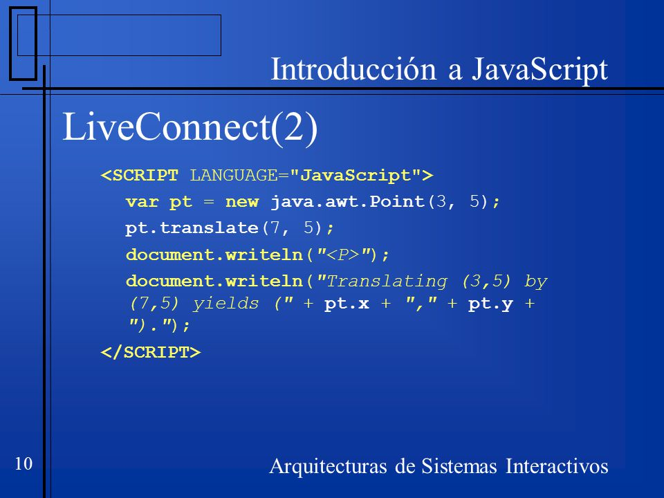 Introducción a JavaScript Arquitecturas de Sistemas Interactivos 10 LiveConnect(2) var pt = new java.awt.Point(3, 5); pt.translate(7, 5); document.writeln( ); document.writeln( Translating (3,5) by (7,5) yields ( + pt.x + , + pt.y + ). );