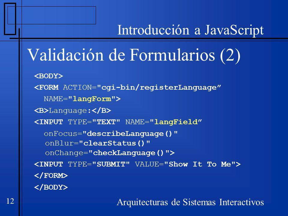 Introducción a JavaScript Arquitecturas de Sistemas Interactivos 12 Validación de Formularios (2) <FORM ACTION= cgi-bin/registerLanguage NAME= langForm > Language: <INPUT TYPE= TEXT NAME= langField onFocus= describeLanguage() onBlur= clearStatus() onChange= checkLanguage() >