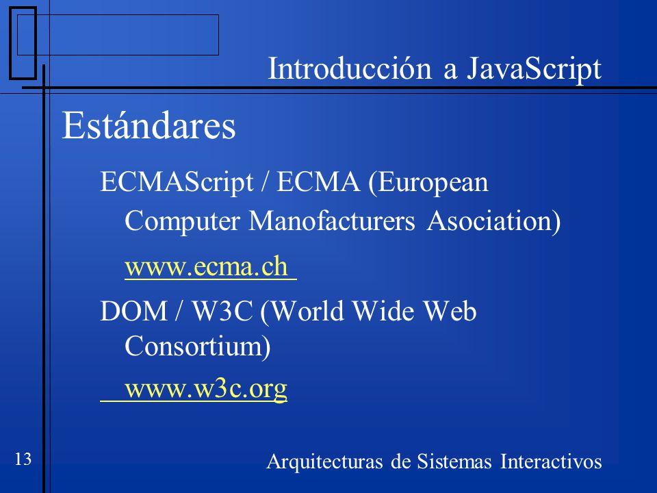 Introducción a JavaScript Arquitecturas de Sistemas Interactivos 13 Estándares ECMAScript / ECMA (European Computer Manofacturers Asociation) www.ecma.ch DOM / W3C (World Wide Web Consortium) www.w3c.org