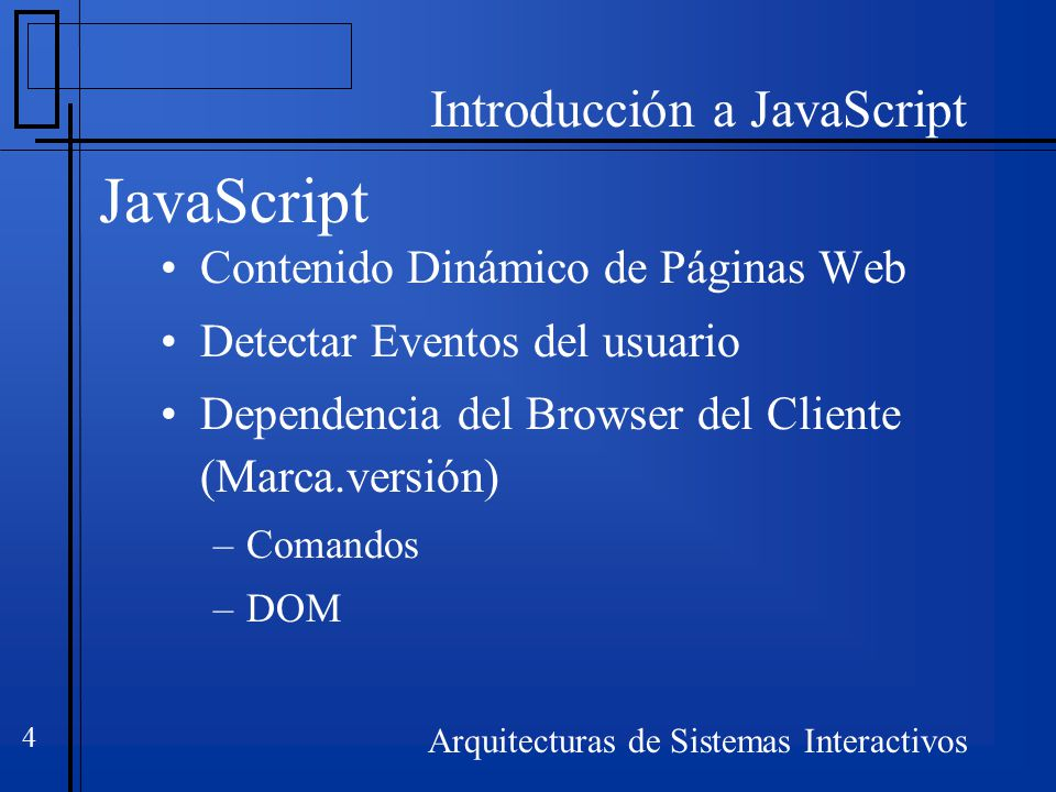 Introducción a JavaScript Arquitecturas de Sistemas Interactivos 4 JavaScript Contenido Dinámico de Páginas Web Detectar Eventos del usuario Dependencia del Browser del Cliente (Marca.versión) –Comandos –DOM