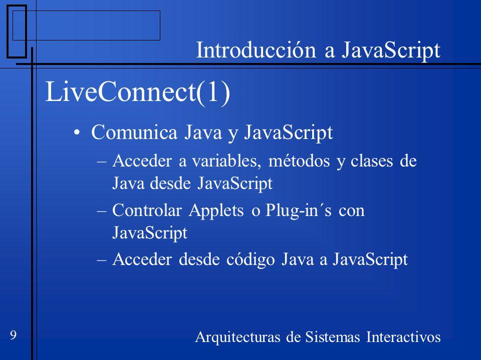 Introducción a JavaScript Arquitecturas de Sistemas Interactivos 9 LiveConnect(1) Comunica Java y JavaScript –Acceder a variables, métodos y clases de Java desde JavaScript –Controlar Applets o Plug-in´s con JavaScript –Acceder desde código Java a JavaScript