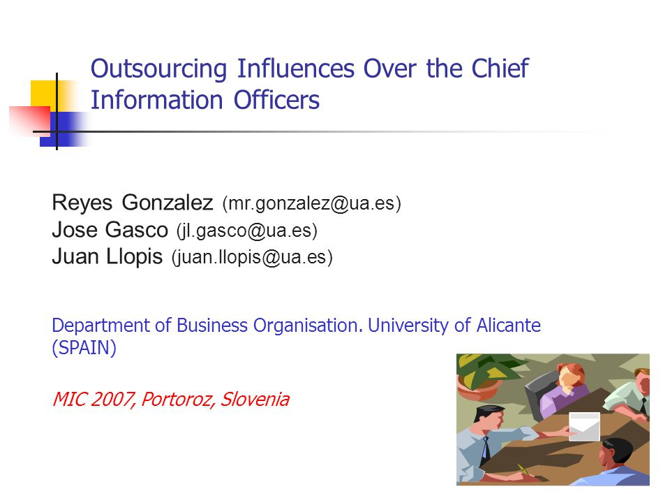 Outsourcing Influences Over the Chief Information Officers Reyes Gonzalez (mr.gonzalez@ua.es) Jose Gasco (jl.gasco@ua.es) Juan Llopis (juan.llopis@ua.