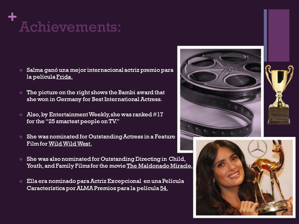 + Achievements: Salma ganó una mejor internacional actriz premio para la película Frida. The picture on the right shows the Bambi award that she won i