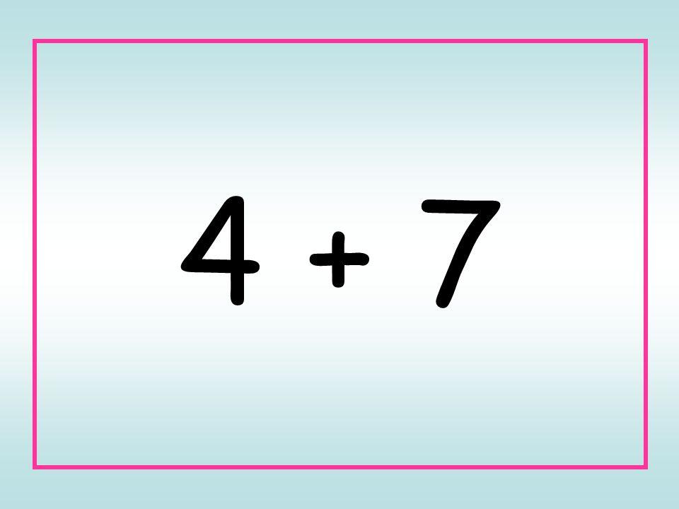 4 + 7