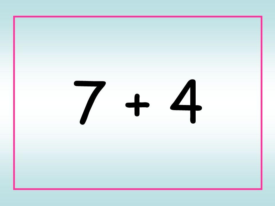 7 + 4