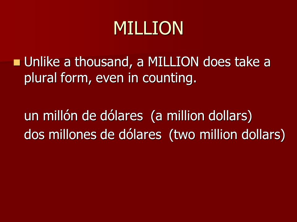 MILLION Unlike a thousand, a MILLION does take a plural form, even in counting.