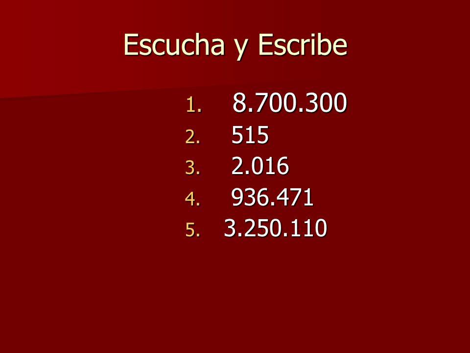 Escucha y Escribe 1. 8.700.300 2. 515 3. 2.016 4. 936.471 5. 3.250.110