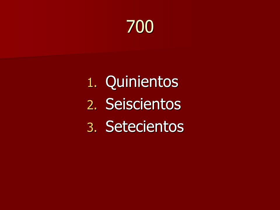 700 1. Quinientos 2. Seiscientos 3. Setecientos
