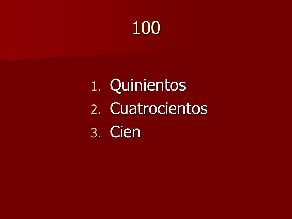 100 1. Quinientos 2. Cuatrocientos 3. Cien