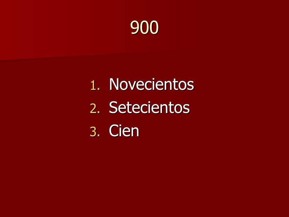 900 1. Novecientos 2. Setecientos 3. Cien