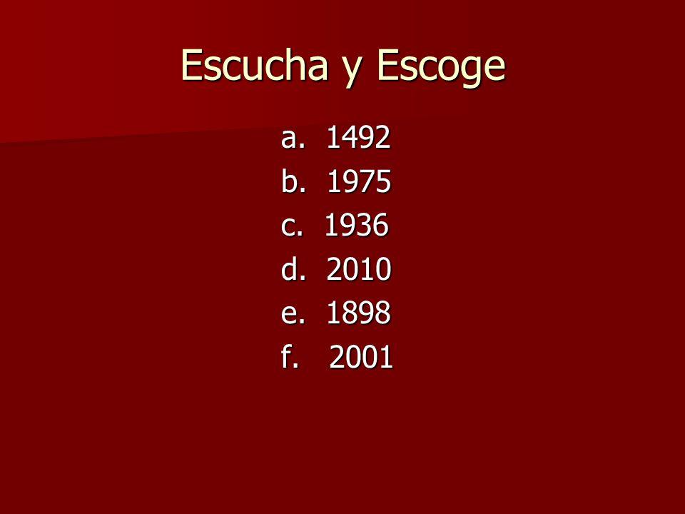 Escucha y Escoge a. 1492 b. 1975 c. 1936 d. 2010 e. 1898 f. 2001