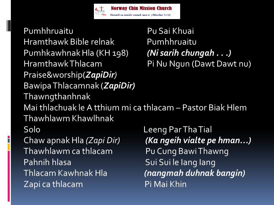 Pumhhruaitu Pu Sai Khuai Hramthawk Bible relnak Pumhhruaitu Pumhkawhnak Hla (KH 198) (Ni sarih chungah...) Hramthawk Thlacam Pi Nu Ngun (Dawt Dawt nu) Praise&worship(ZapiDir) Bawipa Thlacamnak (ZapiDir) Thawngthanhnak Mai thlachuak le A tthium mi ca thlacam – Pastor Biak Hlem Thawhlawm Khawlhnak Solo Leeng Par Tha Tial Chaw apnak Hla (Zapi Dir) (Ka ngeih vialte pe hman...) Thawhlawm ca thlacam Pu Cung Bawi Thawng Pahnih hlasa Sui Sui le Iang Iang Thlacam Kawhnak Hla (nangmah duhnak bangin) Zapi ca thlacam Pi Mai Khin