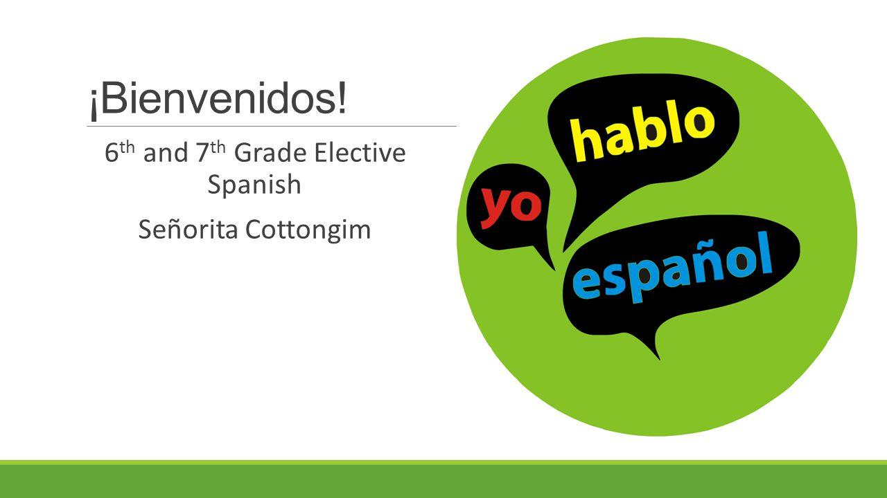¡Bienvenidos! 6 th and 7 th Grade Elective Spanish Señorita Cottongim