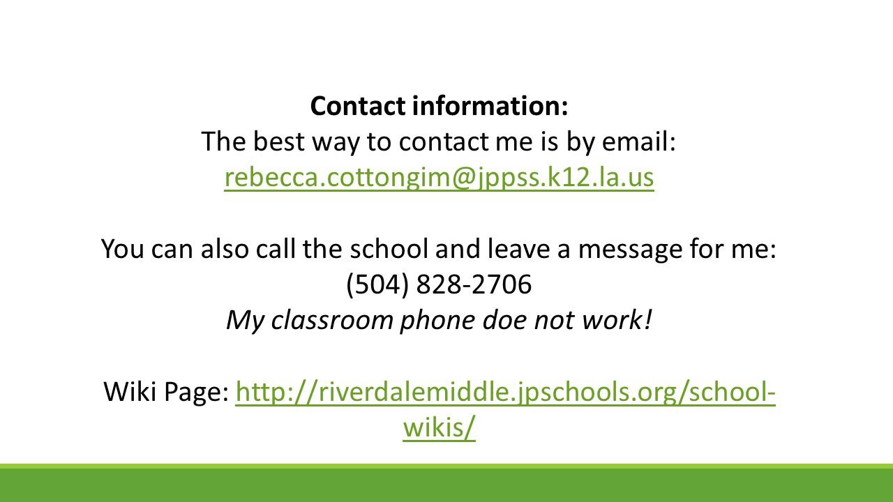 Contact information: The best way to contact me is by email: rebecca.cottongim@jppss.k12.la.us You can also call the school and leave a message for me: (504) 828-2706 My classroom phone doe not work.