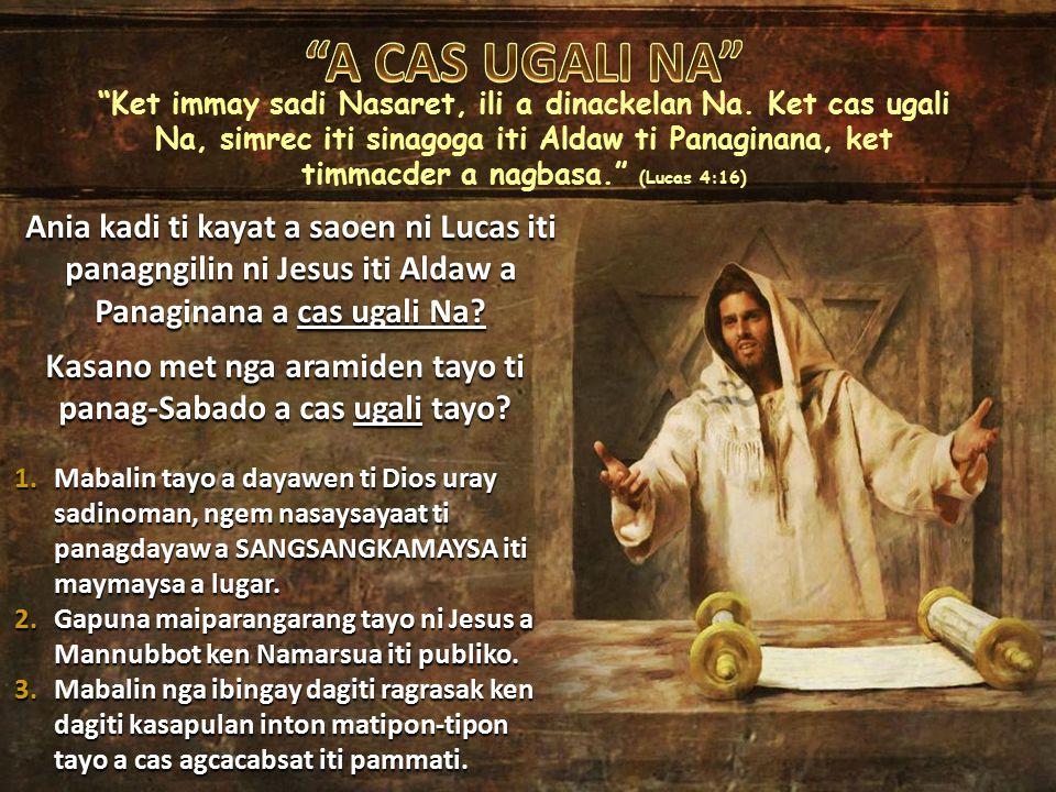 Ania kadi ti kayat a saoen ni Lucas iti panagngilin ni Jesus iti Aldaw a Panaginana a cas ugali Na? Kasano met nga aramiden tayo ti panag-Sabado a cas