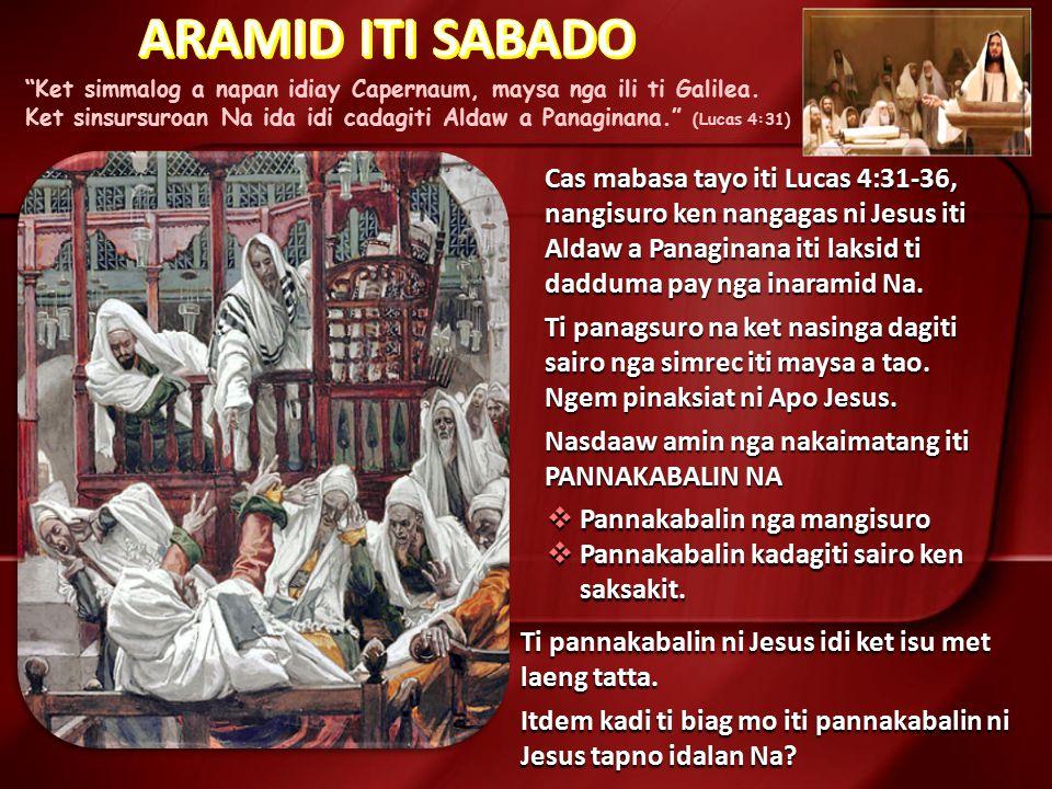 """Ket simmalog a napan idiay Capernaum, maysa nga ili ti Galilea. Ket sinsursuroan Na ida idi cadagiti Aldaw a Panaginana."" (Lucas 4:31) Cas mabasa tay"