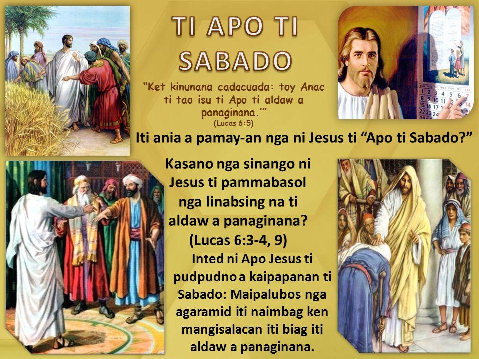 """""""Ket kinunana cadacuada: toy Anac ti tao isu ti Apo ti aldaw a panaginana.'"""" (Lucas 6:5) Iti ania a pamay-an nga ni Jesus ti """"Apo ti Sabado?"""" Inted ni"""