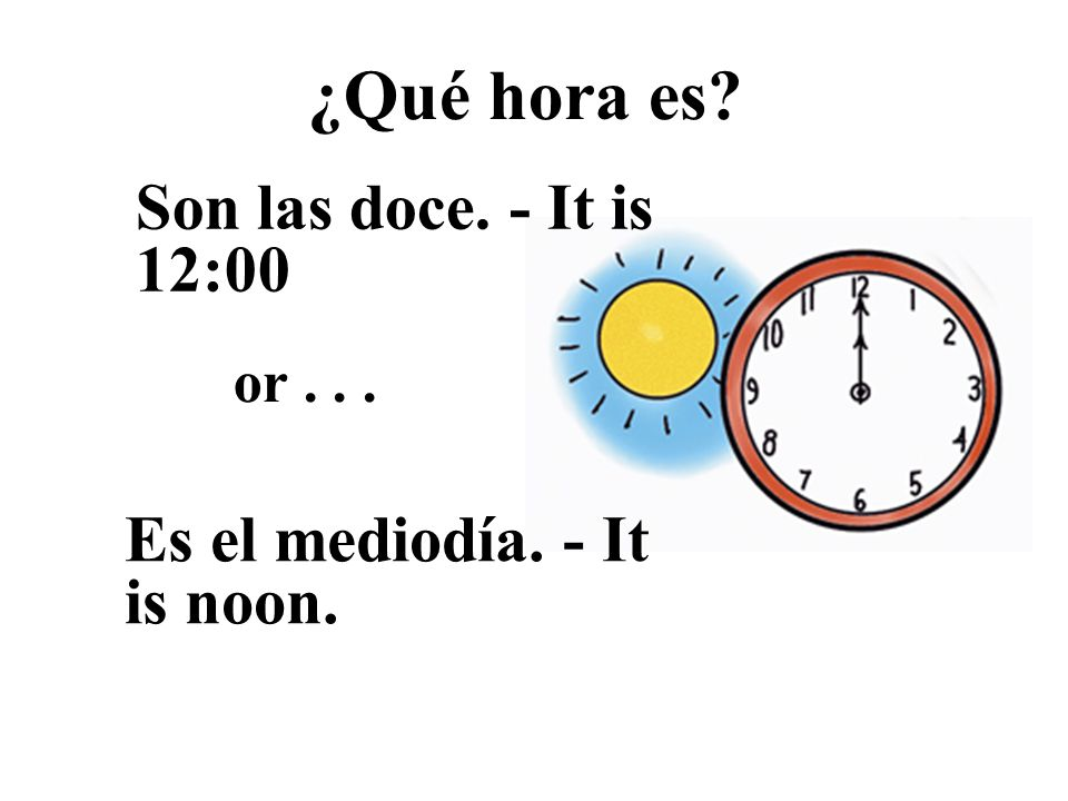 ¿Qué hora es? Son las doce. - It is 12:00 Es el mediodía. - It is noon. or...