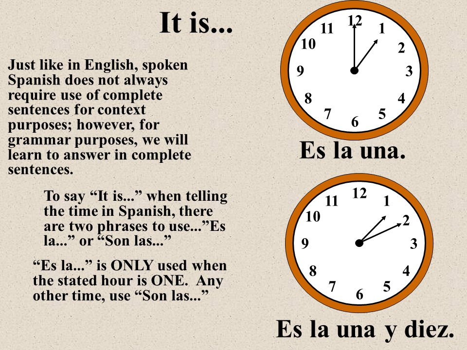 12 1 2 3 5 6 7 8 9 10 11 4 Es la una. It is... Just like in English, spoken Spanish does not always require use of complete sentences for context purp