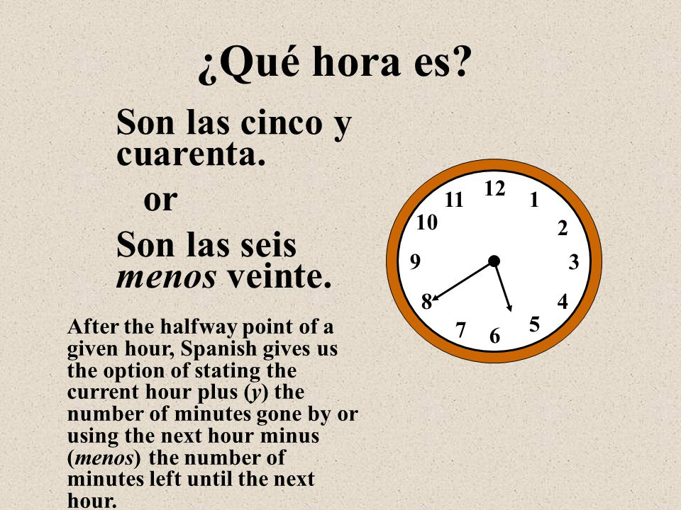 Son las cinco y cuarenta. 12 1 2 3 4 5 6 7 8 9 10 11 ¿Qué hora es? Son las seis menos veinte. or After the halfway point of a given hour, Spanish give