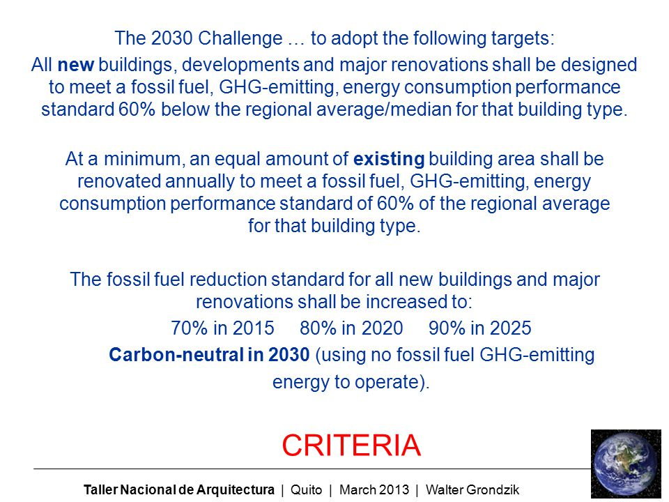 Taller Nacional de Arquitectura | Quito | March 2013 | Walter Grondzik The 2030 Challenge … to adopt the following targets: All new buildings, developments and major renovations shall be designed to meet a fossil fuel, GHG-emitting, energy consumption performance standard 60% below the regional average/median for that building type.