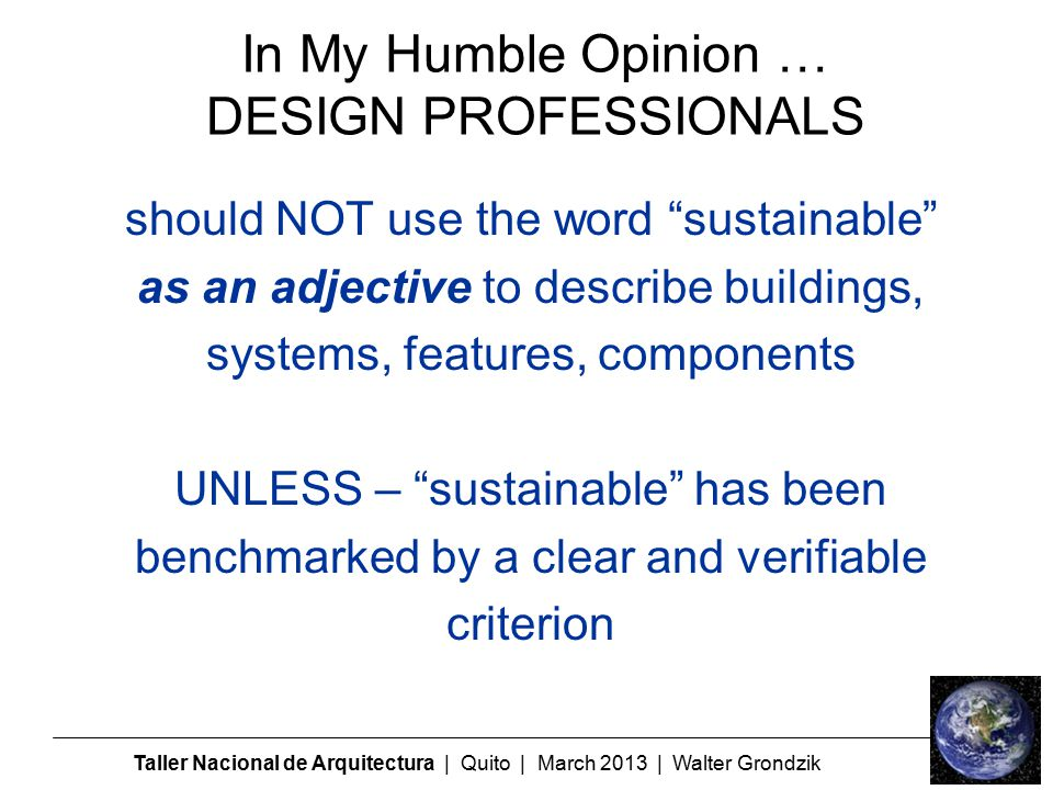 In My Humble Opinion … DESIGN PROFESSIONALS should NOT use the word sustainable as an adjective to describe buildings, systems, features, components UNLESS – sustainable has been benchmarked by a clear and verifiable criterion