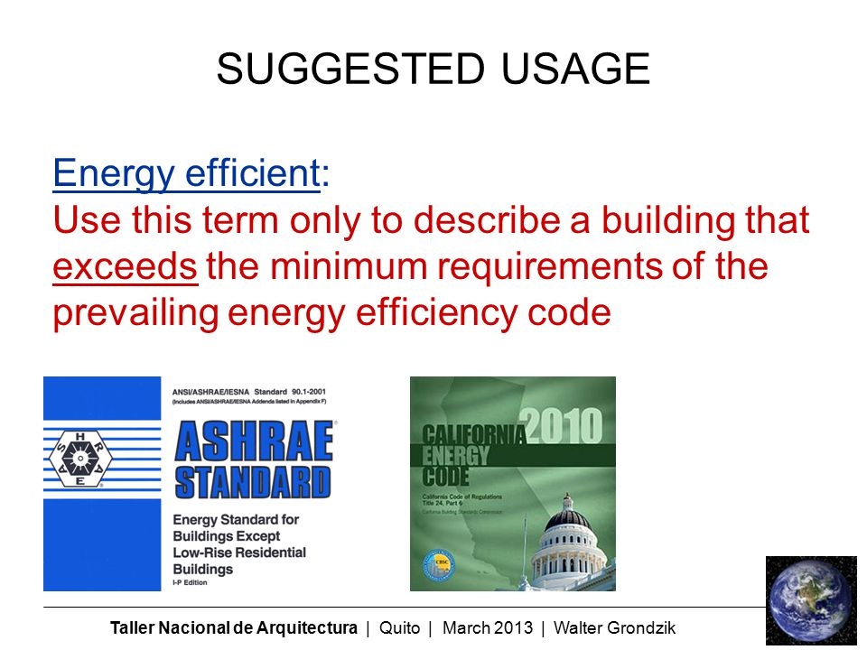 Taller Nacional de Arquitectura | Quito | March 2013 | Walter Grondzik SUGGESTED USAGE Energy efficient: Use this term only to describe a building that exceeds the minimum requirements of the prevailing energy efficiency code