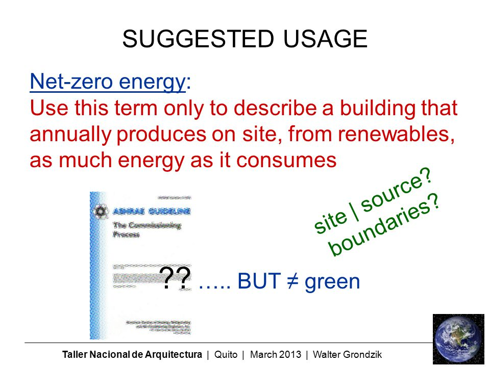 Taller Nacional de Arquitectura | Quito | March 2013 | Walter Grondzik Net-zero energy: Use this term only to describe a building that annually produces on site, from renewables, as much energy as it consumes .