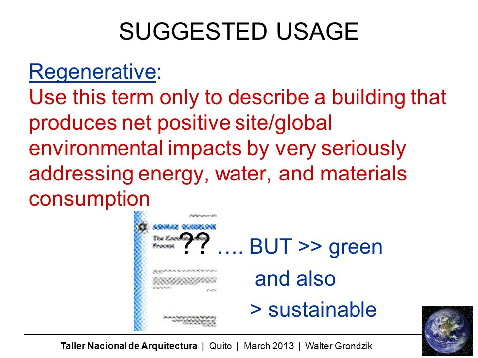 Taller Nacional de Arquitectura | Quito | March 2013 | Walter Grondzik Regenerative: Use this term only to describe a building that produces net positive site/global environmental impacts by very seriously addressing energy, water, and materials consumption .
