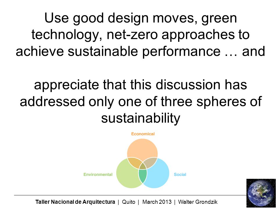 Taller Nacional de Arquitectura | Quito | March 2013 | Walter Grondzik Use good design moves, green technology, net-zero approaches to achieve sustainable performance … and appreciate that this discussion has addressed only one of three spheres of sustainability