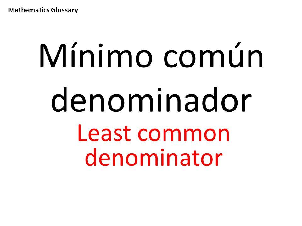 Mathematics Glossary Mínimo común denominador Least common denominator