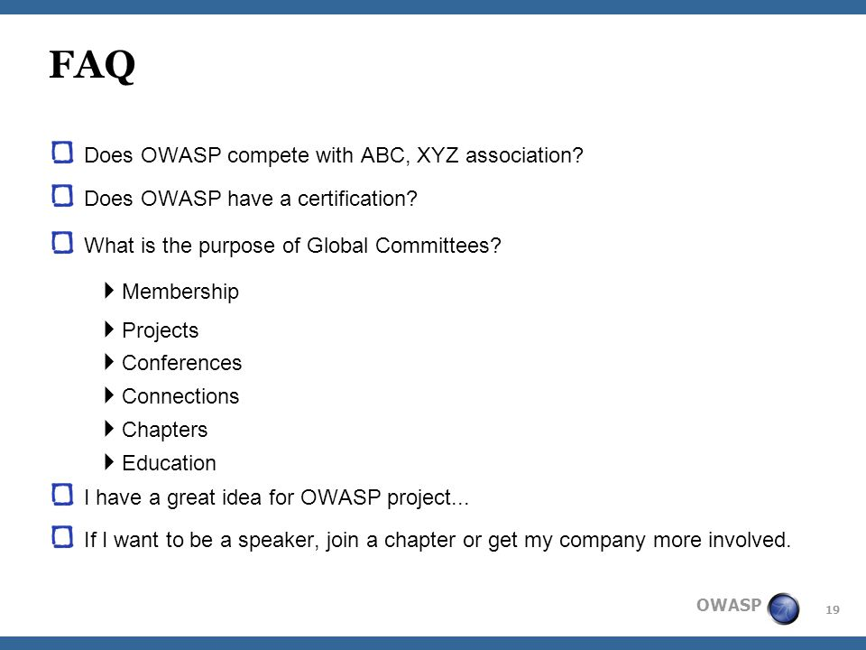19 OWASP FAQ Does OWASP compete with ABC, XYZ association? Does OWASP have a certification? What is the purpose of Global Committees?  Membership  P
