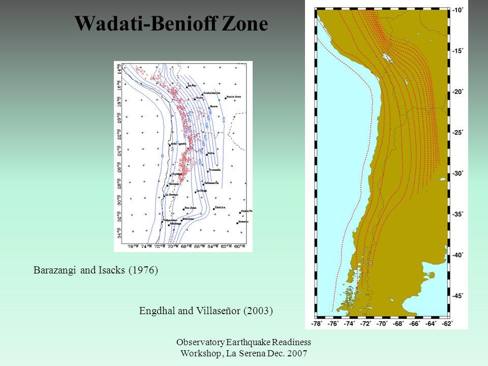 Observatory Earthquake Readiness Workshop, La Serena Dec. 2007 Wadati-Benioff Zone Barazangi and Isacks (1976) Engdhal and Villaseñor (2003)