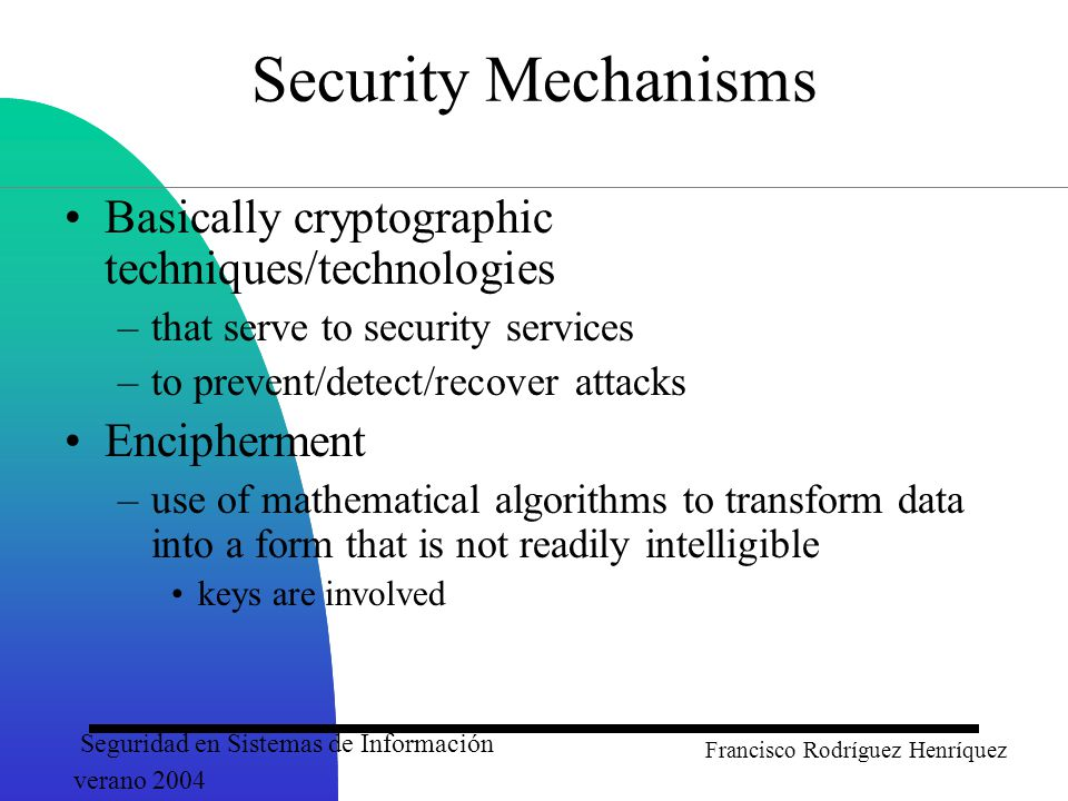 Seguridad en Sistemas de Información verano 2004 Francisco Rodríguez Henríquez Security Mechanisms Basically cryptographic techniques/technologies –that serve to security services –to prevent/detect/recover attacks Encipherment –use of mathematical algorithms to transform data into a form that is not readily intelligible keys are involved