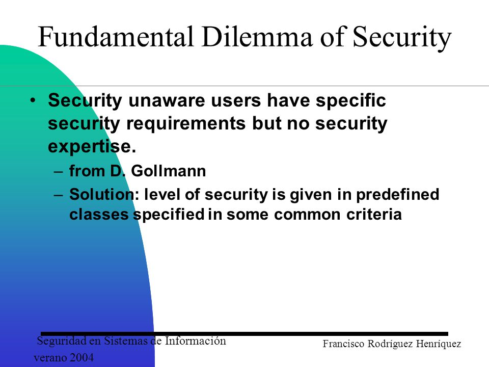Seguridad en Sistemas de Información verano 2004 Francisco Rodríguez Henríquez Fundamental Dilemma of Security Security unaware users have specific security requirements but no security expertise.