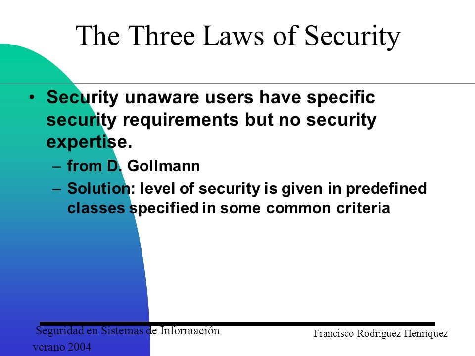 Seguridad en Sistemas de Información verano 2004 Francisco Rodríguez Henríquez The Three Laws of Security Security unaware users have specific security requirements but no security expertise.
