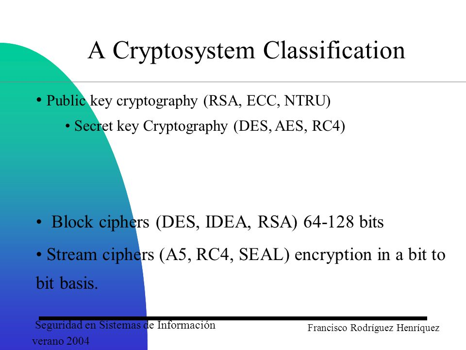Seguridad en Sistemas de Información verano 2004 Francisco Rodríguez Henríquez A Cryptosystem Classification Public key cryptography (RSA, ECC, NTRU) Secret key Cryptography (DES, AES, RC4) Block ciphers (DES, IDEA, RSA) 64-128 bits Stream ciphers (A5, RC4, SEAL) encryption in a bit to bit basis.
