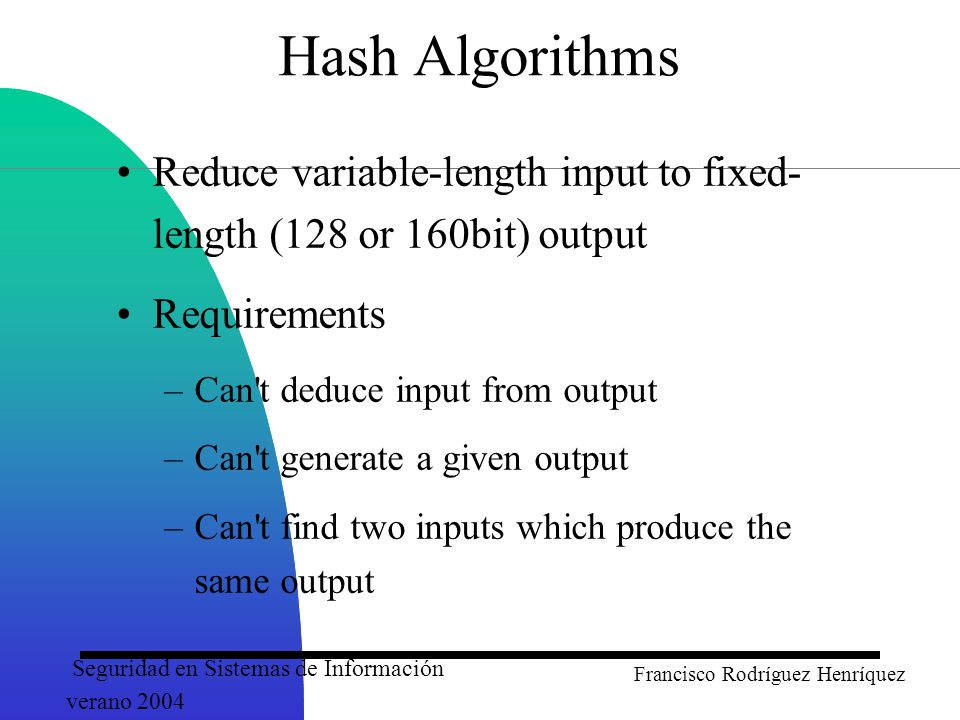 Seguridad en Sistemas de Información verano 2004 Francisco Rodríguez Henríquez Hash Algorithms Reduce variable-length input to fixed- length (128 or 160bit) output Requirements –Can t deduce input from output –Can t generate a given output –Can t find two inputs which produce the same output