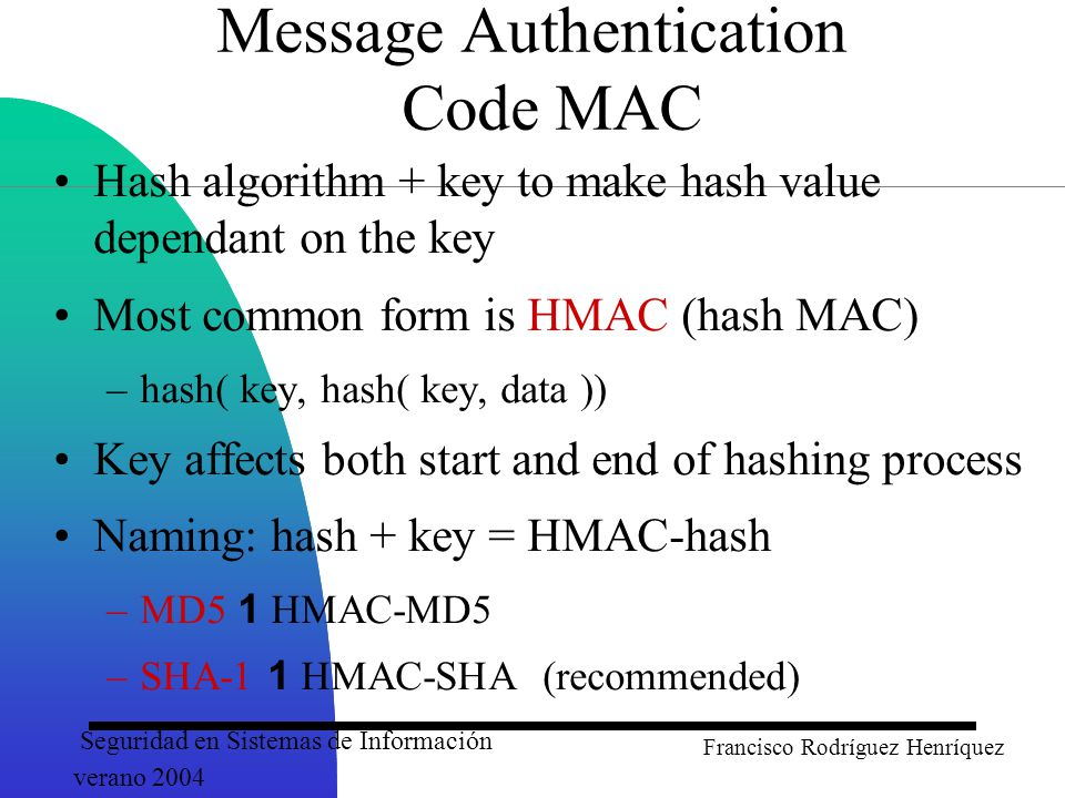 Seguridad en Sistemas de Información verano 2004 Francisco Rodríguez Henríquez Message Authentication Code MAC Hash algorithm + key to make hash value dependant on the key Most common form is HMAC (hash MAC) –hash( key, hash( key, data )) Key affects both start and end of hashing process Naming: hash + key = HMAC-hash –MD5 1 HMAC-MD5 –SHA-1 1 HMAC-SHA (recommended)