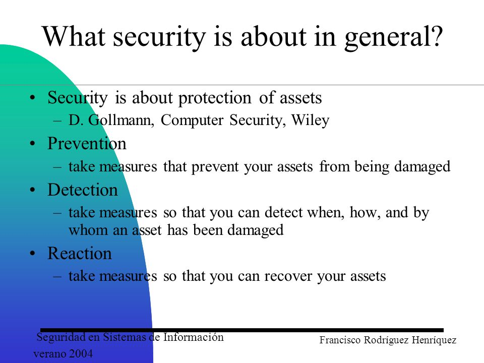 Seguridad en Sistemas de Información verano 2004 Francisco Rodríguez Henríquez Message Digest –similar to encipherment, but one-way (recovery not possible) –generally no keys are used Digital Signatures –Data appended to, or a cryptographic transformation of, a data unit to prove the source and the integrity of the data Authentication Exchange –ensure the identity of an entity by exchanging some information Security Mechanisms