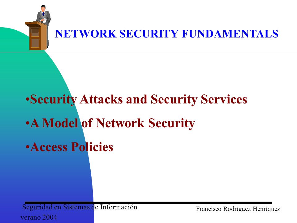 Seguridad en Sistemas de Información verano 2004 Francisco Rodríguez Henríquez NETWORK SECURITY FUNDAMENTALS Security Attacks and Security Services A Model of Network Security Access Policies