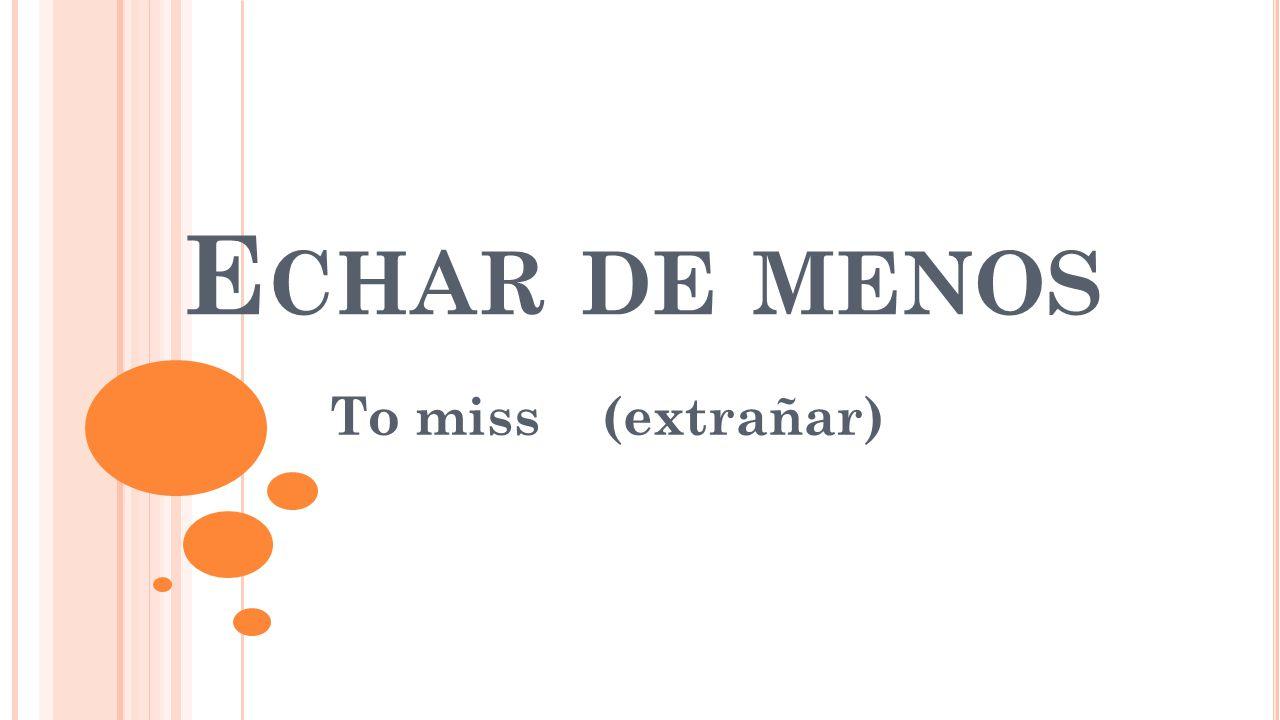 E CHAR DE MENOS To miss (extrañar)