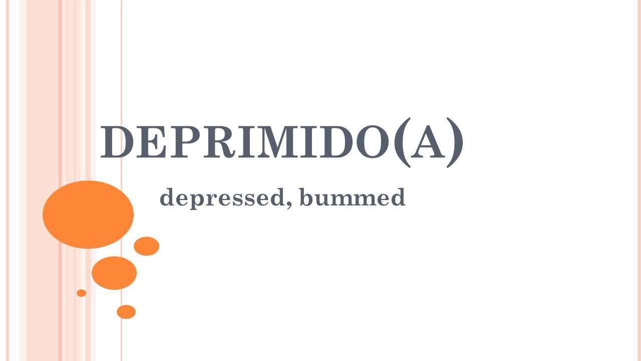DEPRIMIDO ( A ) depressed, bummed