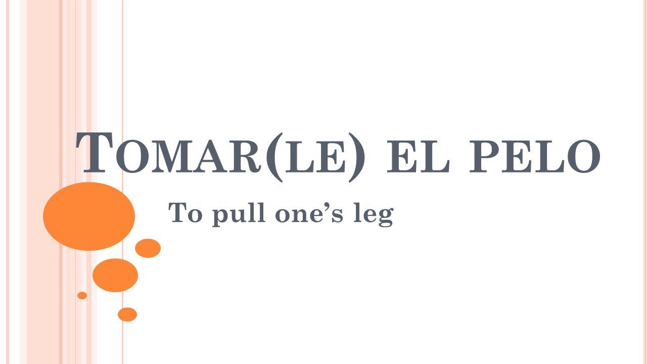 T OMAR ( LE ) EL PELO To pull one's leg