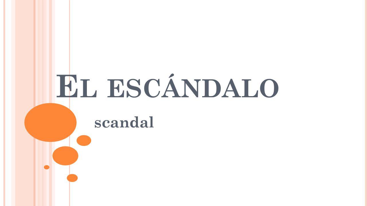 E L ESCÁNDALO scandal