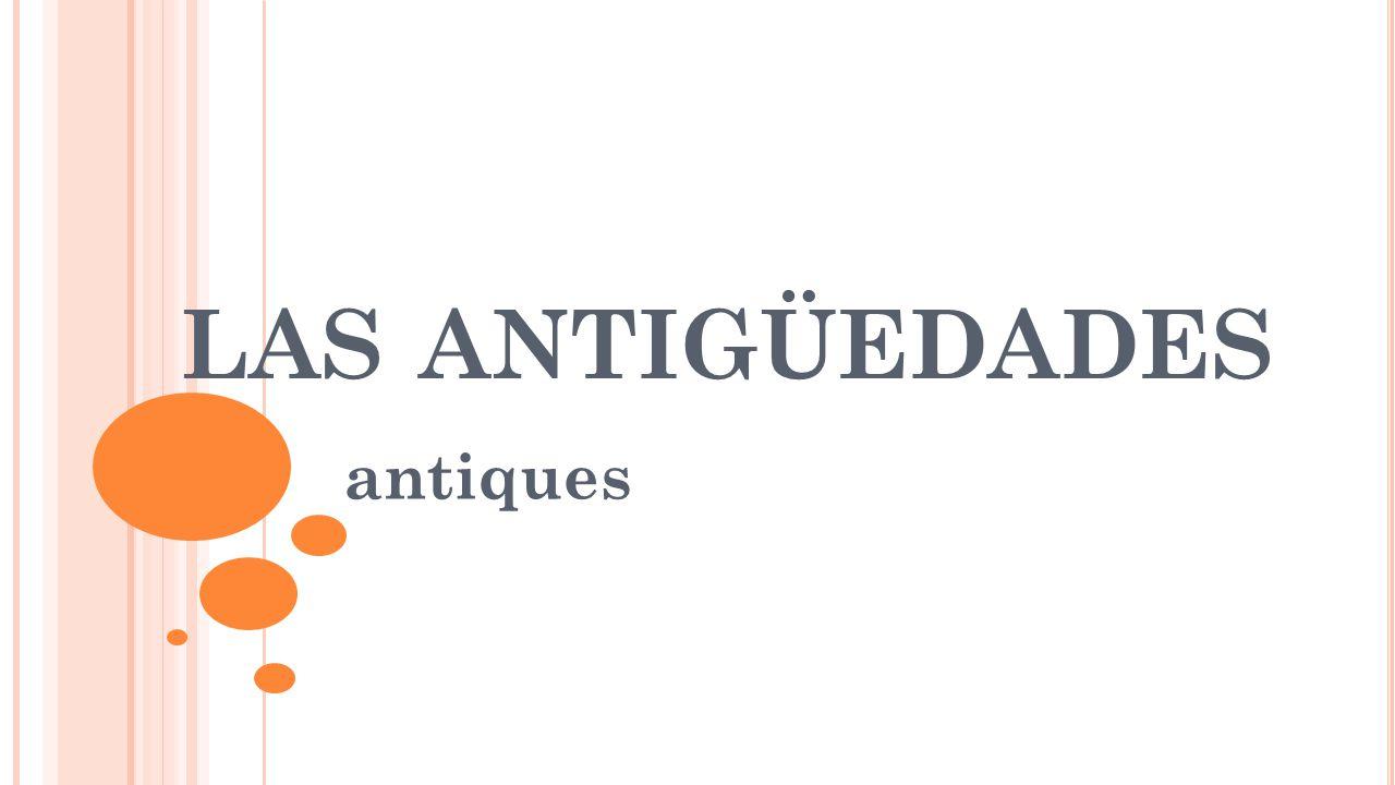 LAS ANTIGÜEDADES antiques