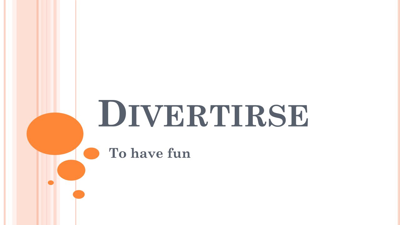 D IVERTIRSE To have fun