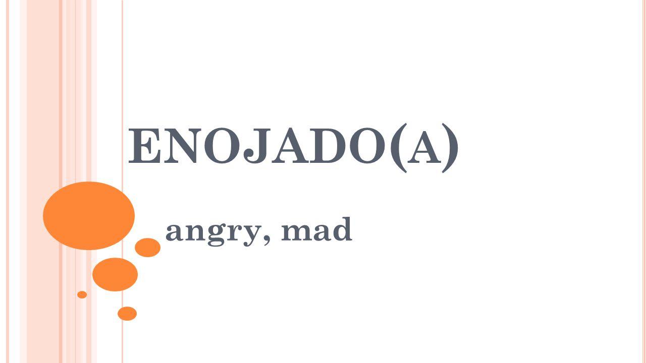 ENOJADO ( A ) angry, mad